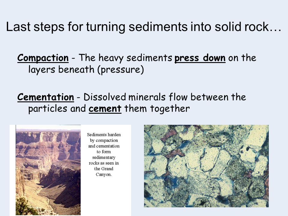 Last steps for turning sediments into solid rock… Compaction - The heavy sediments press down on the layers beneath (pressure) Cementation - Dissolved