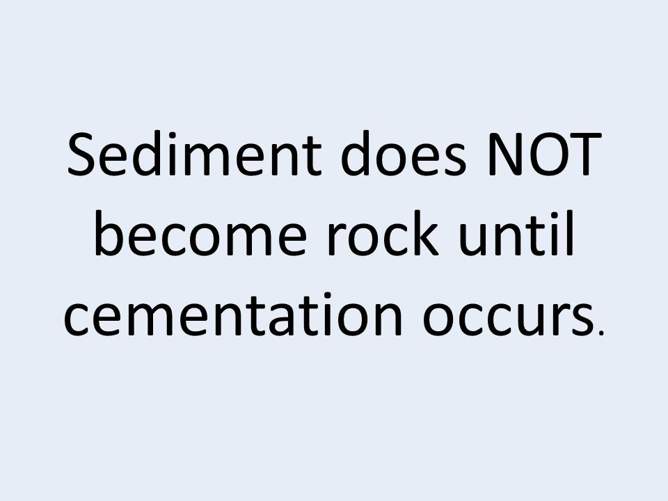Sediment does NOT become rock until cementation occurs.