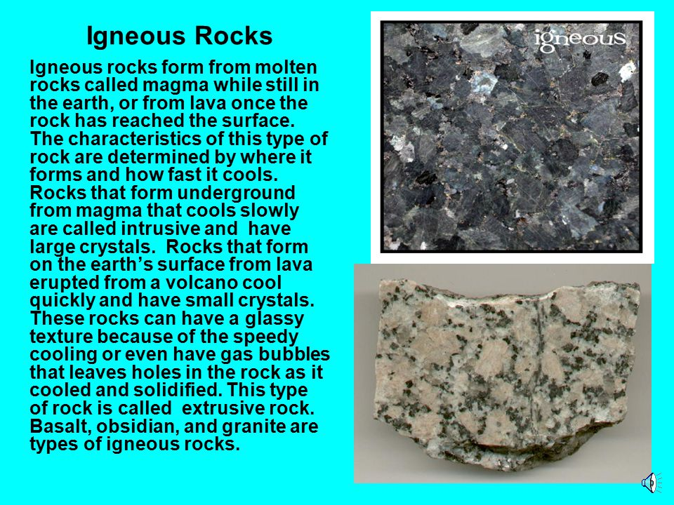Igneous rocks form from molten rocks called magma while still in the earth, or from lava once the rock has reached the surface.