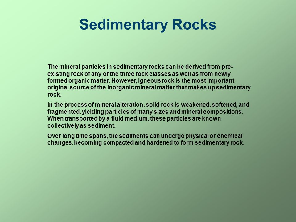 Sedimentary Rocks The mineral particles in sedimentary rocks can be derived from pre- existing rock of any of the three rock classes as well as from newly formed organic matter.