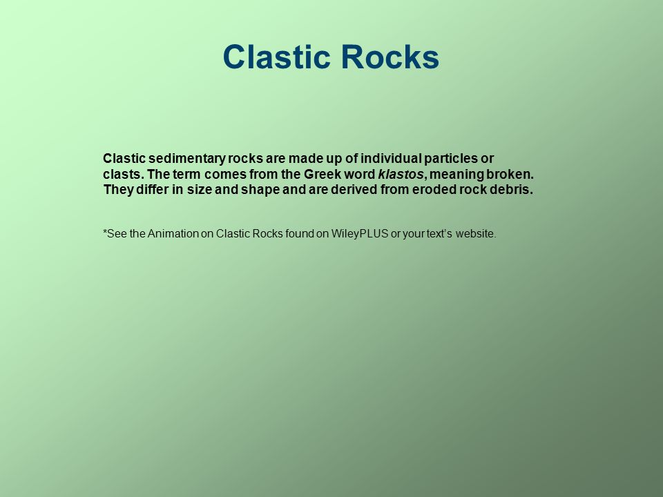 Clastic Rocks Clastic sedimentary rocks are made up of individual particles or clasts.