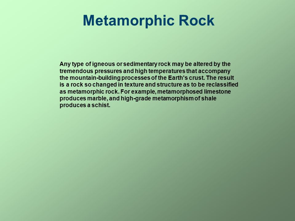 Metamorphic Rock Any type of igneous or sedimentary rock may be altered by the tremendous pressures and high temperatures that accompany the mountain-building processes of the Earth s crust.
