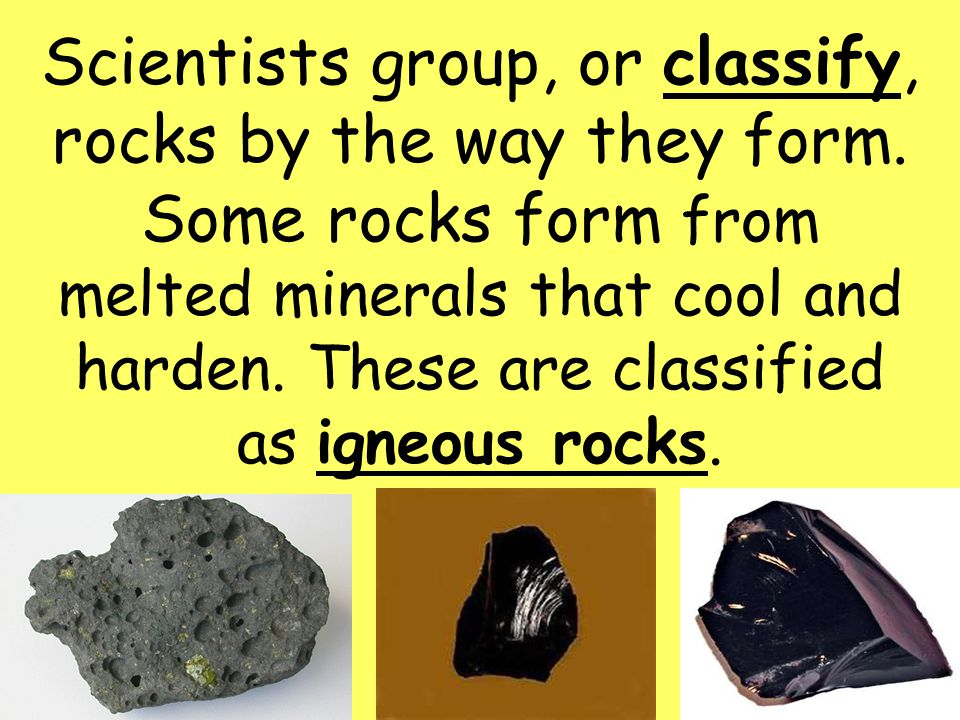 3 Scientists group, or classify, rocks by the way they form.