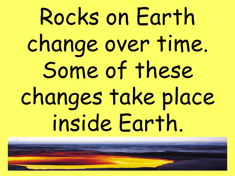 34 Rocks on Earth change over time. Some of these changes take place inside Earth.