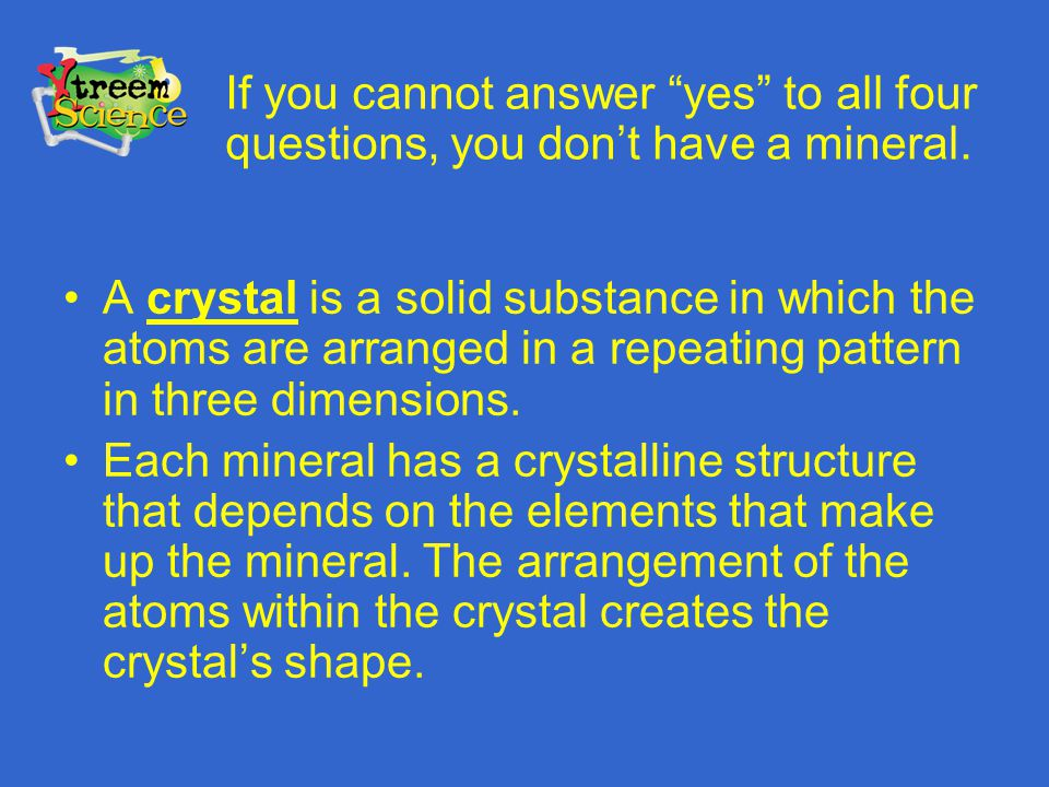 A crystal is a solid substance in which the atoms are arranged in a repeating pattern in three dimensions. Each mineral has a crystalline structure th