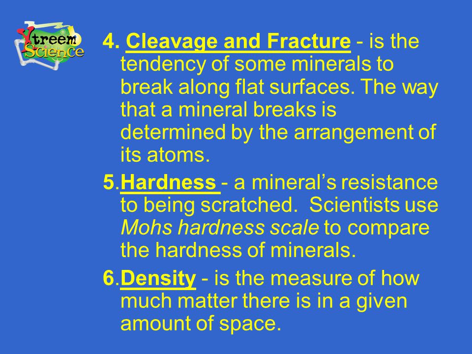 4. Cleavage and Fracture - is the tendency of some minerals to break along flat surfaces. The way that a mineral breaks is determined by the arrangeme