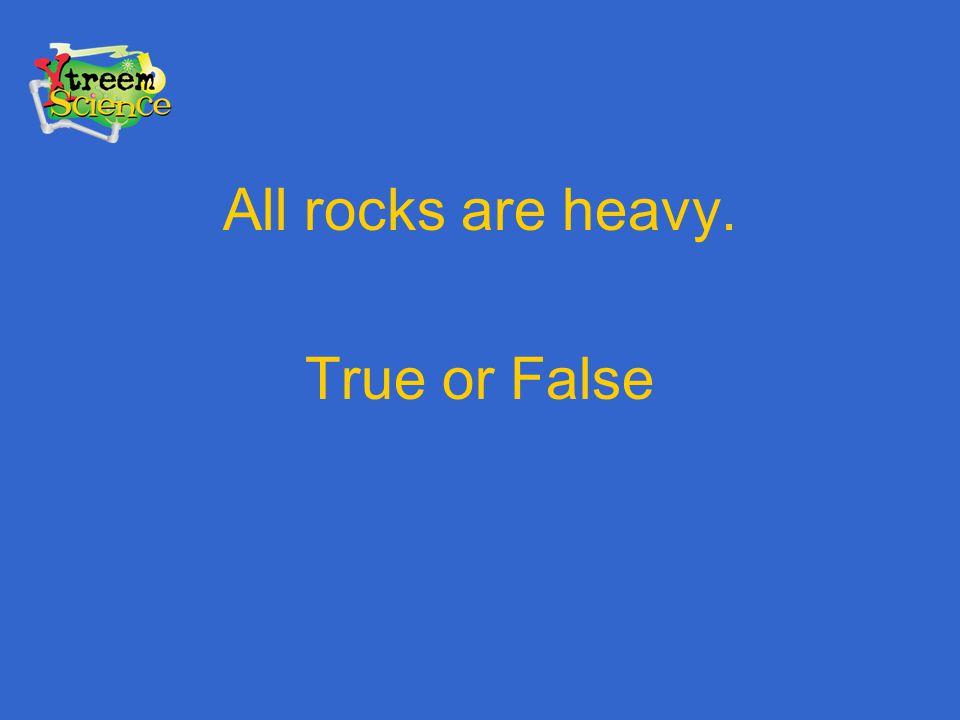 All rocks are heavy. True or False