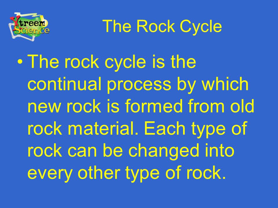 The Rock Cycle The rock cycle is the continual process by which new rock is formed from old rock material. Each type of rock can be changed into every