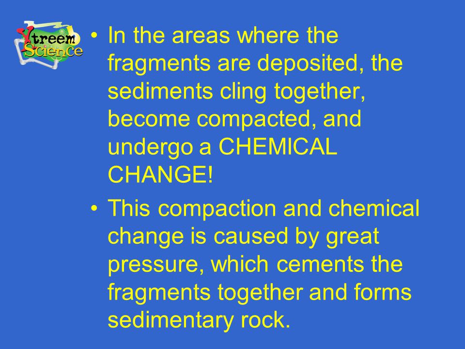 In the areas where the fragments are deposited, the sediments cling together, become compacted, and undergo a CHEMICAL CHANGE! This compaction and che