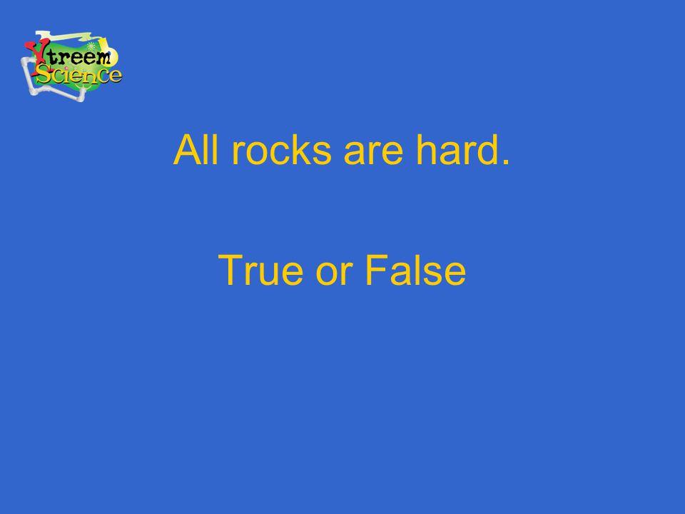 All rocks are hard. True or False