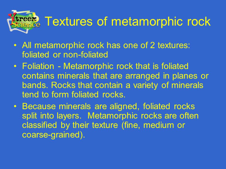 Textures of metamorphic rock All metamorphic rock has one of 2 textures: foliated or non-foliated Foliation - Metamorphic rock that is foliated contai