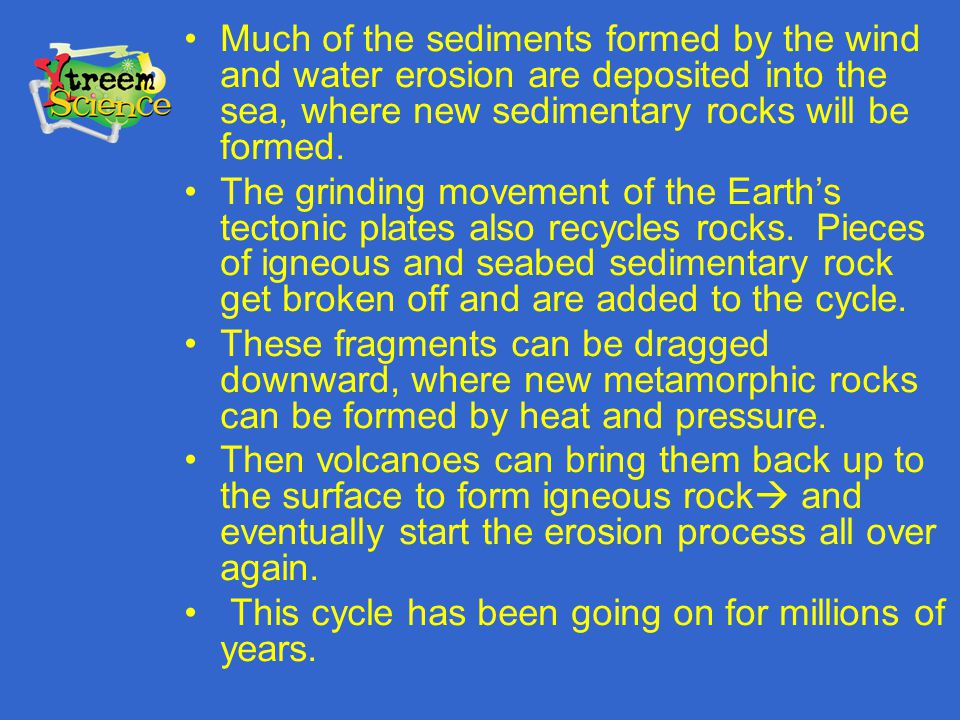 Much of the sediments formed by the wind and water erosion are deposited into the sea, where new sedimentary rocks will be formed. The grinding moveme