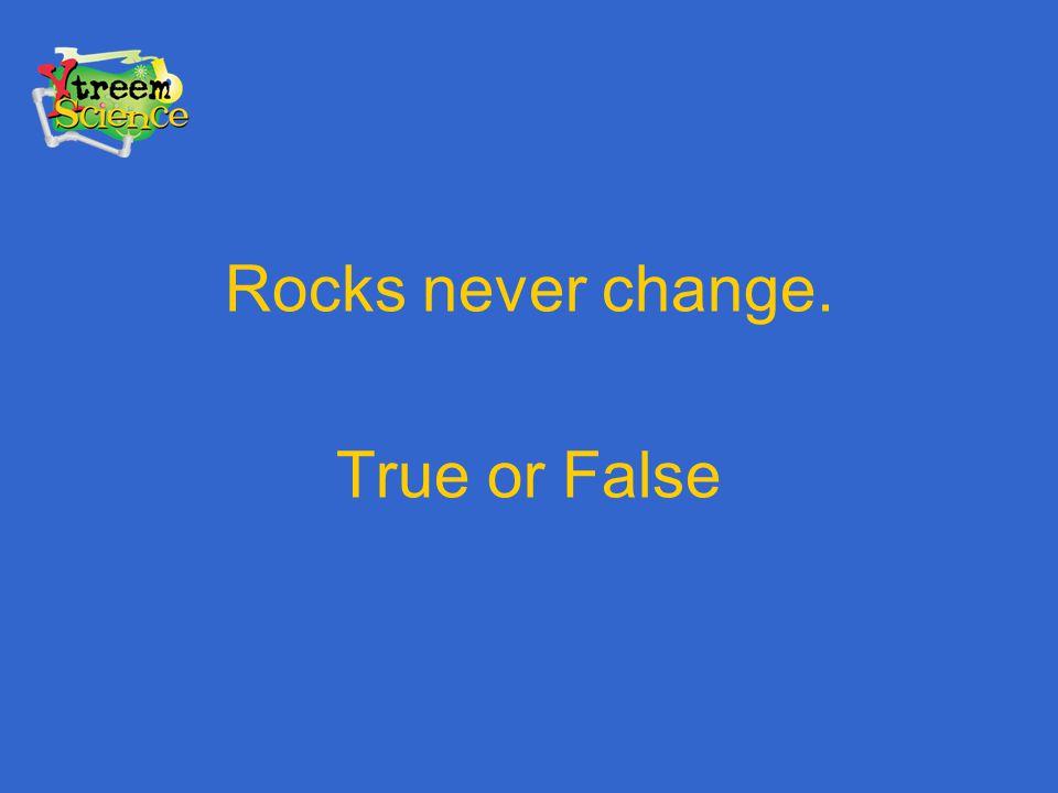 Rocks never change. True or False