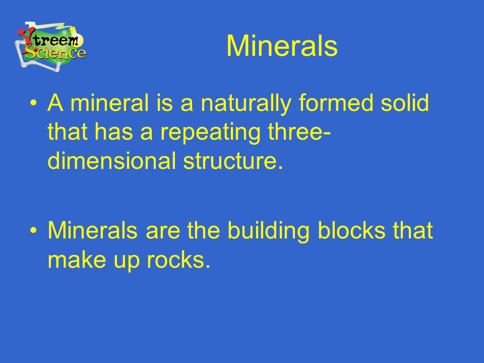 Minerals A mineral is a naturally formed solid that has a repeating three- dimensional structure. Minerals are the building blocks that make up rocks.