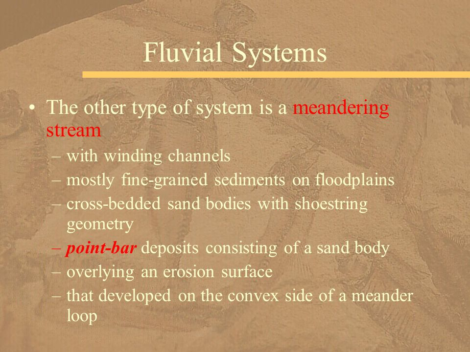 The other type of system is a meandering stream –with winding channels –mostly fine-grained sediments on floodplains –cross-bedded sand bodies with sh
