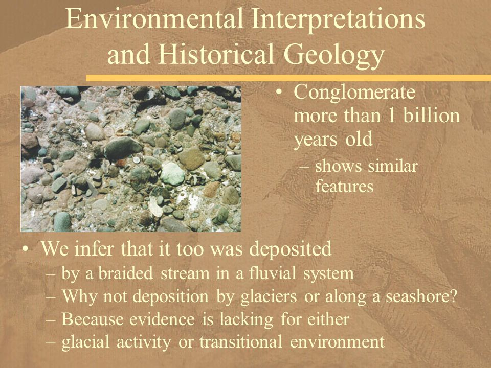 Conglomerate more than 1 billion years old –shows similar features Environmental Interpretations and Historical Geology We infer that it too was depos