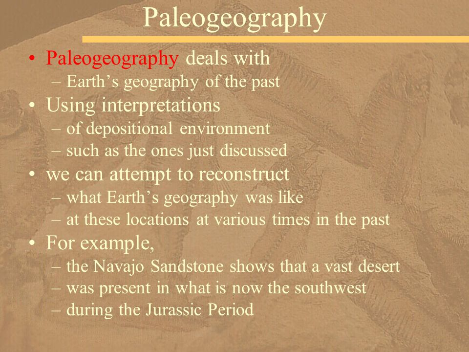 Paleogeography deals with –Earth's geography of the past Using interpretations –of depositional environment –such as the ones just discussed we can at