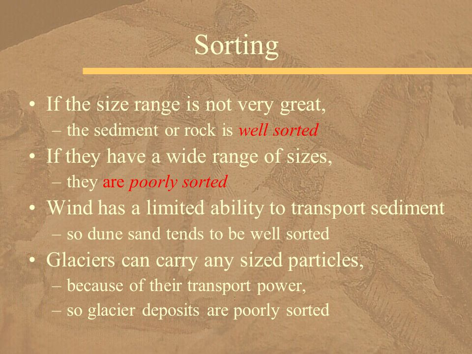 If the size range is not very great, –the sediment or rock is well sorted If they have a wide range of sizes, –they are poorly sorted Wind has a limit