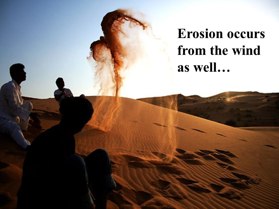 Erosion occurs from the wind as well…