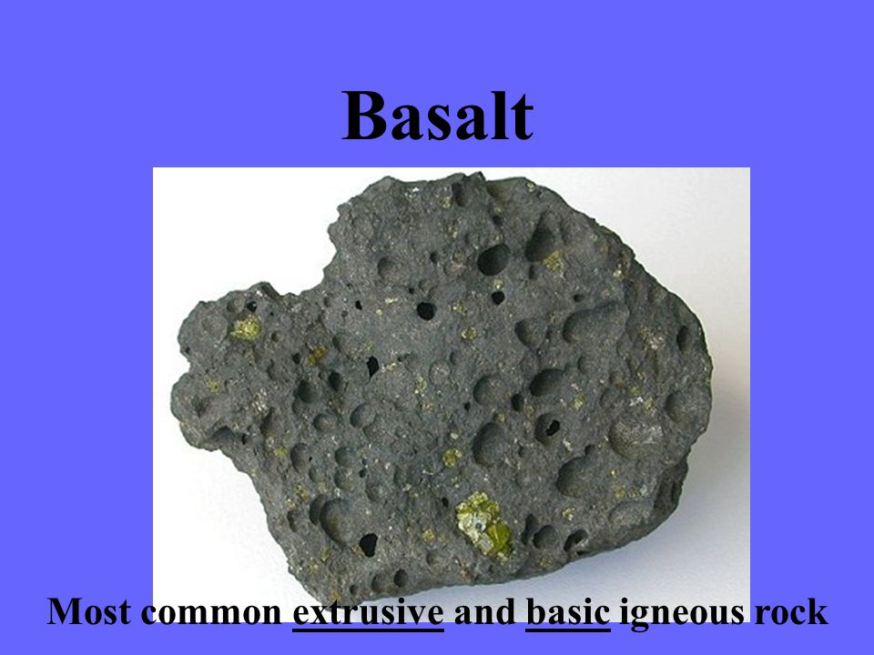 Basalt Most common extrusive and basic igneous rock