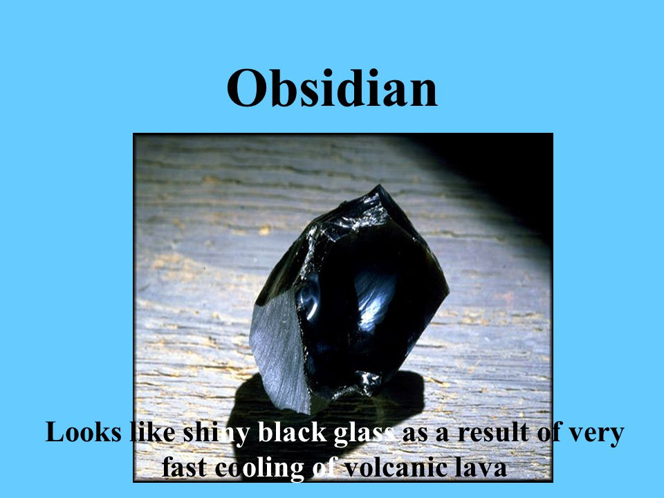 Obsidian Looks like shiny black glass as a result of very fast cooling of volcanic lava