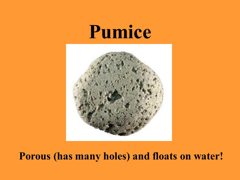 Pumice Porous (has many holes) and floats on water!