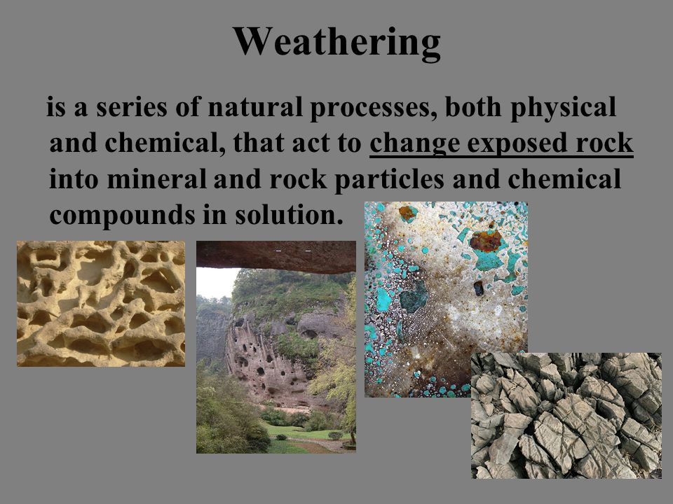 Weathering is a series of natural processes, both physical and chemical, that act to change exposed rock into mineral and rock particles and chemical