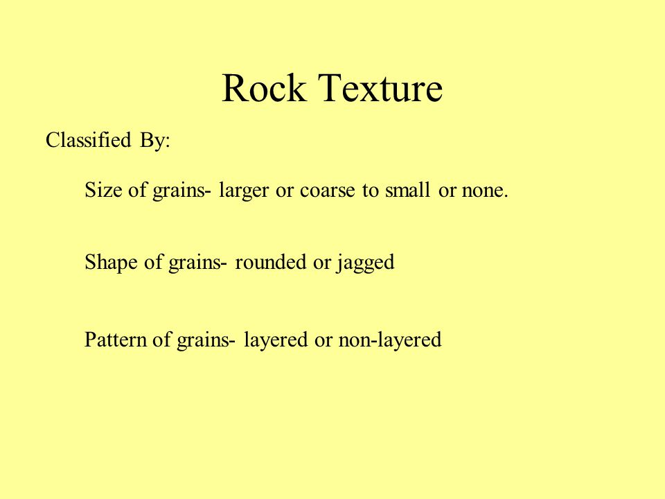 Rock Texture Size of grains- larger or coarse to small or none.