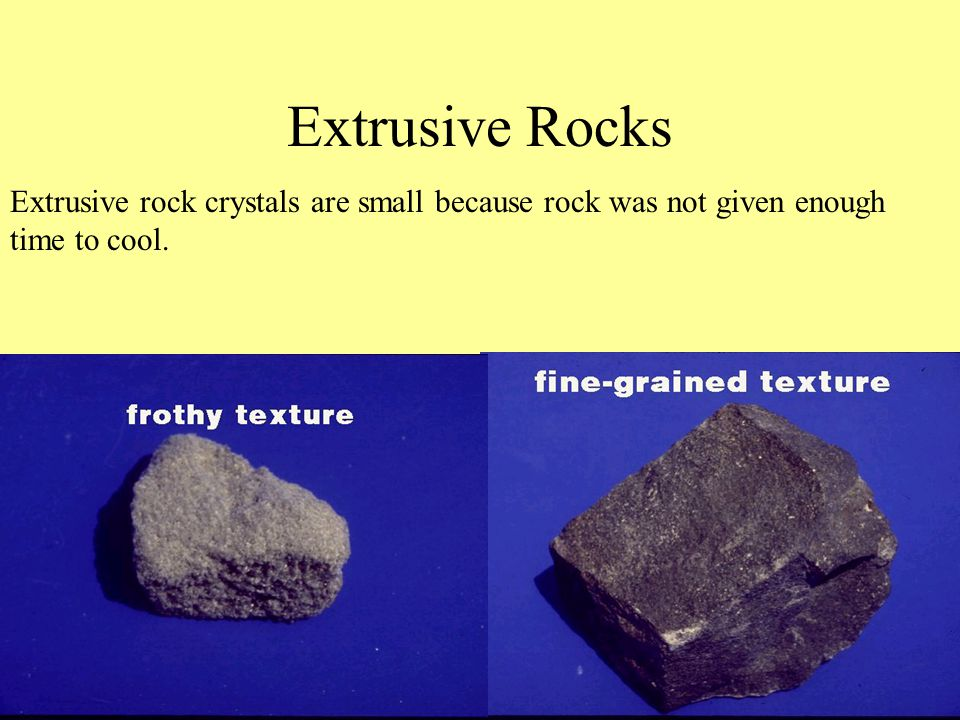 Extrusive Rocks Extrusive rock crystals are small because rock was not given enough time to cool.