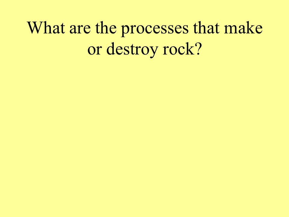 What are the processes that make or destroy rock