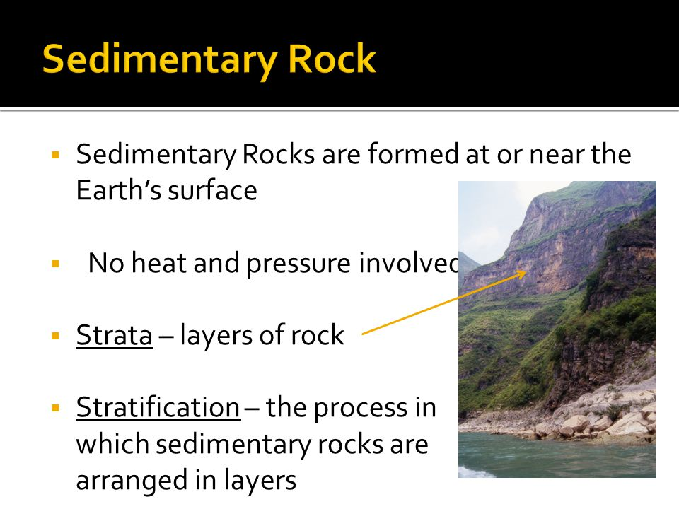  Sedimentary Rocks are formed at or near the Earth's surface  No heat and pressure involved  Strata – layers of rock  Stratification – the process