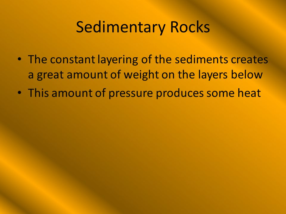 Sedimentary Rocks The constant layering of the sediments creates a great amount of weight on the layers below This amount of pressure produces some heat