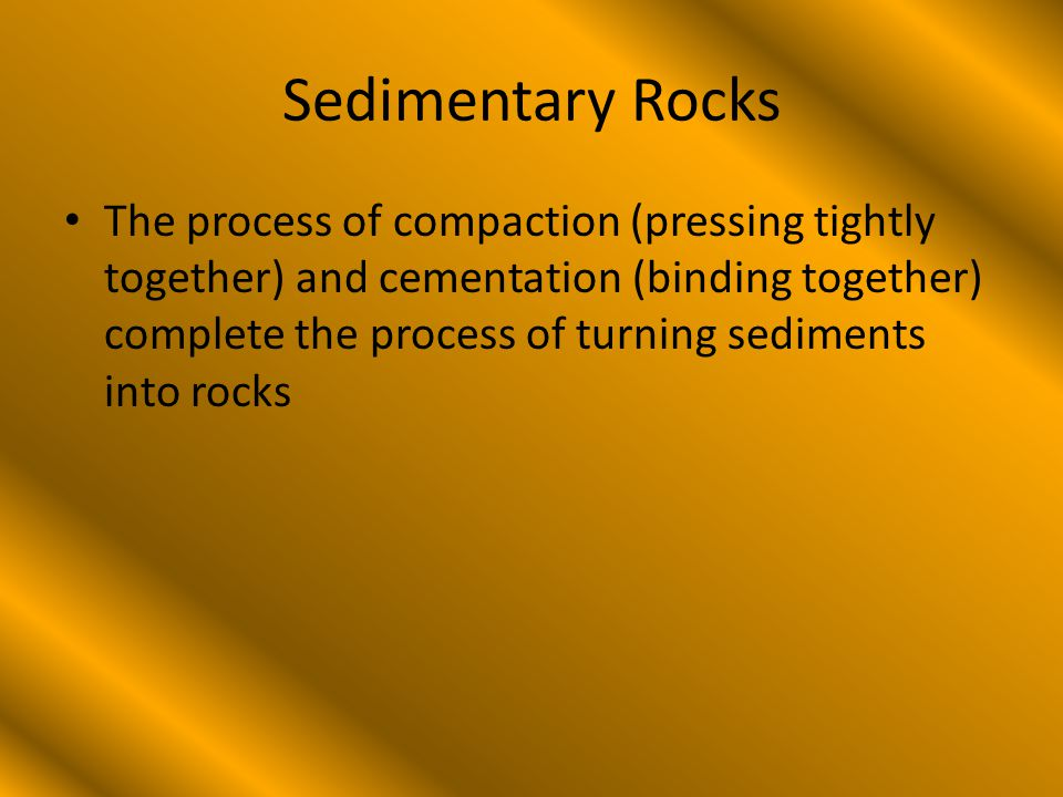 Sedimentary Rocks The process of compaction (pressing tightly together) and cementation (binding together) complete the process of turning sediments into rocks