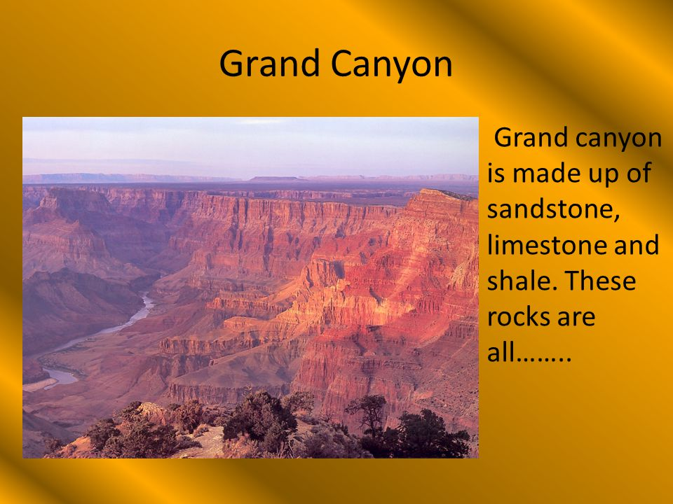 Grand Canyon Grand canyon is made up of sandstone, limestone and shale. These rocks are all……..