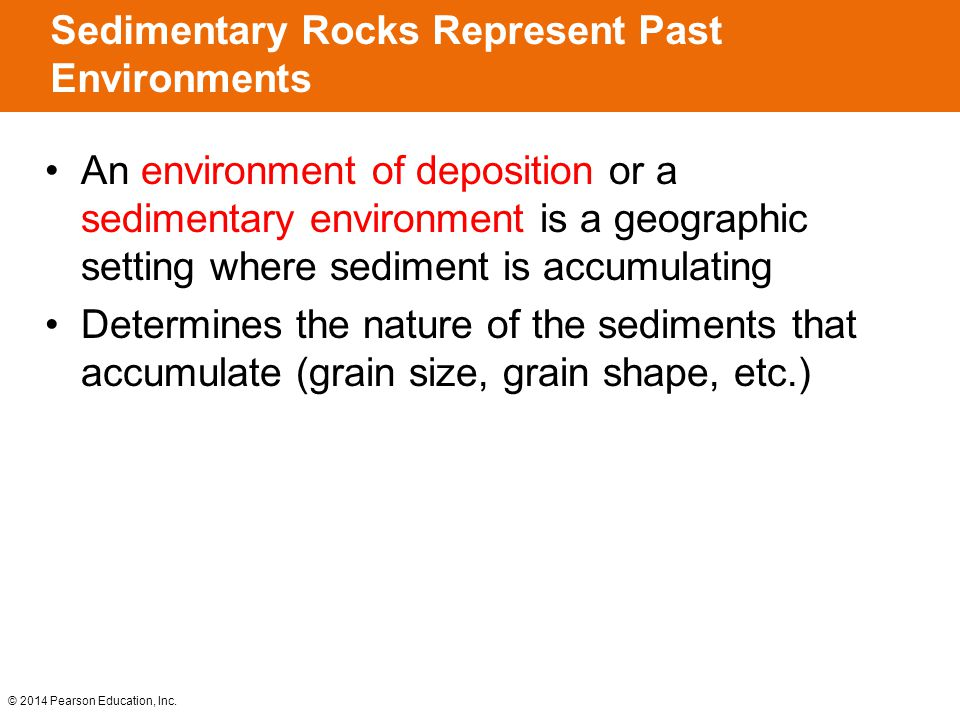 © 2014 Pearson Education, Inc. An environment of deposition or a sedimentary environment is a geographic setting where sediment is accumulating Determ