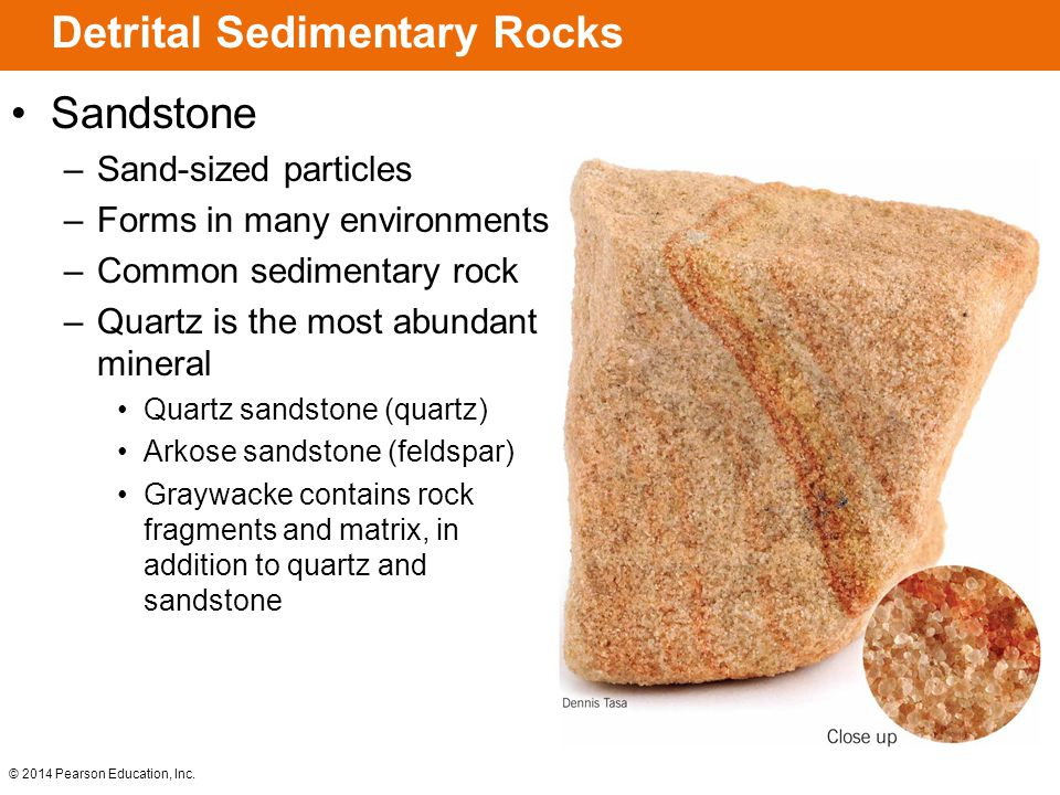 © 2014 Pearson Education, Inc. Detrital Sedimentary Rocks Sandstone –Sand-sized particles –Forms in many environments –Common sedimentary rock –Quartz