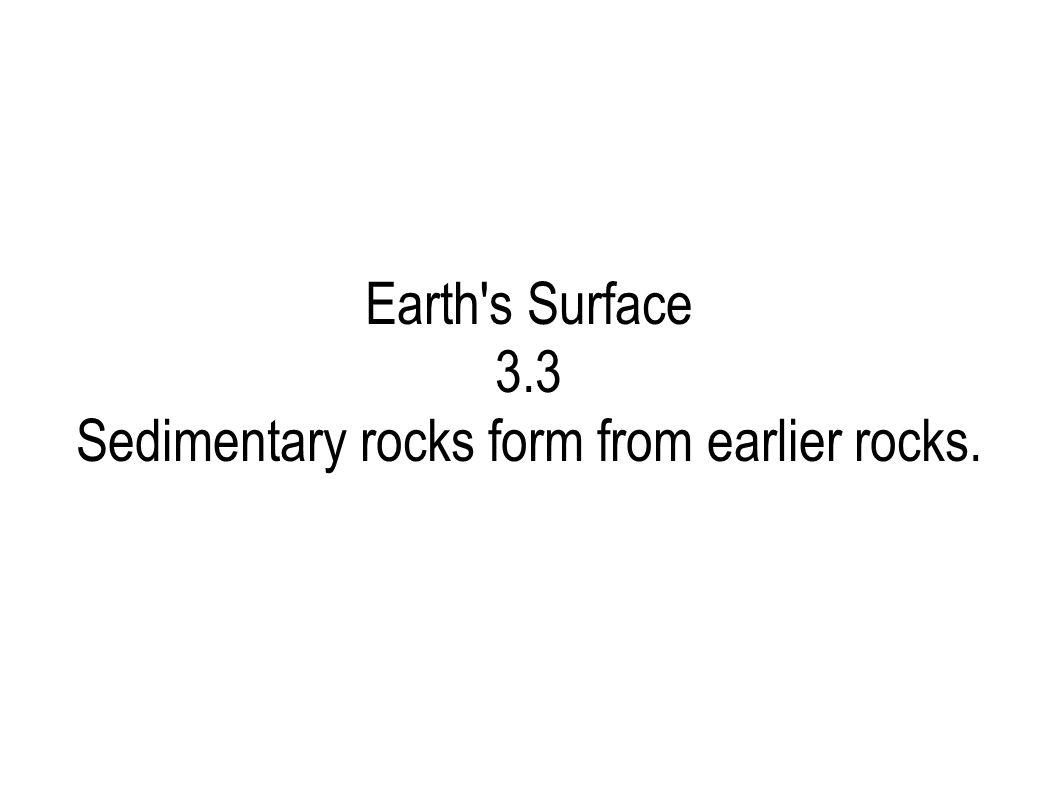 Earth's Surface 3.3 Sedimentary rocks form from earlier rocks.