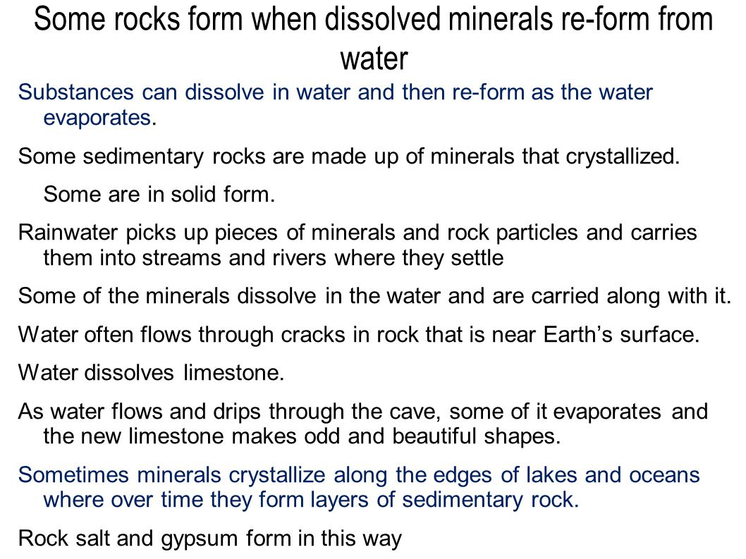 Some rocks form when dissolved minerals re-form from water Substances can dissolve in water and then re-form as the water evaporates. Some sedimentary