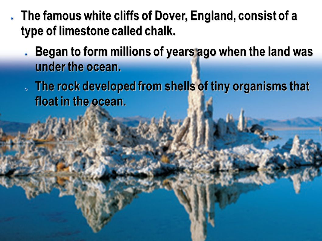 The famous white cliffs of Dover, England, consist of a type of limestone called chalk. Began to form millions of years ago when the land was under th