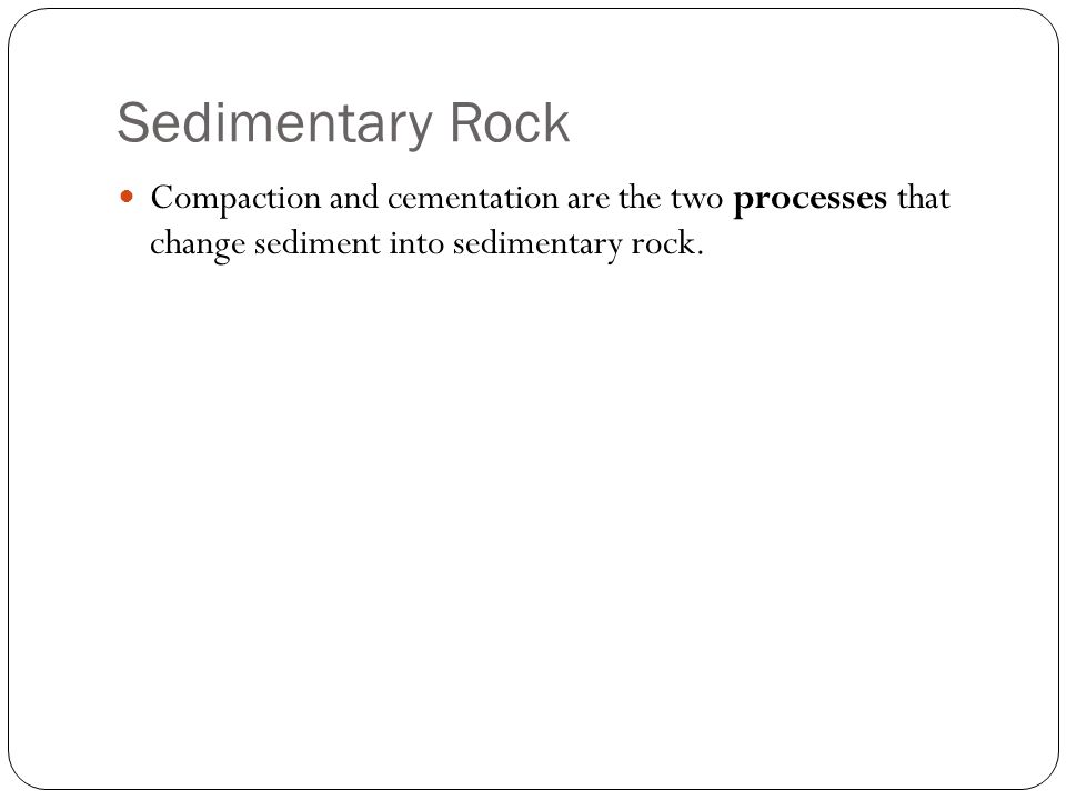 Sedimentary Rock Compaction and cementation are the two processes that change sediment into sedimentary rock.