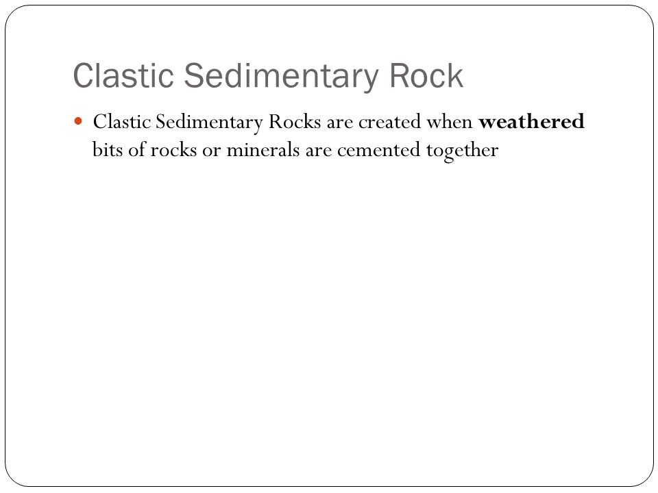 Clastic Sedimentary Rock Clastic Sedimentary Rocks are created when weathered bits of rocks or minerals are cemented together