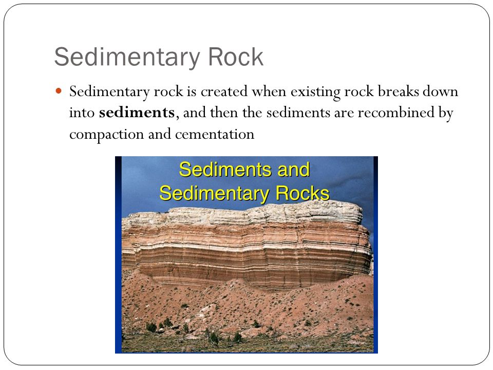 Sedimentary rock is created when existing rock breaks down into sediments, and then the sediments are recombined by compaction and cementation