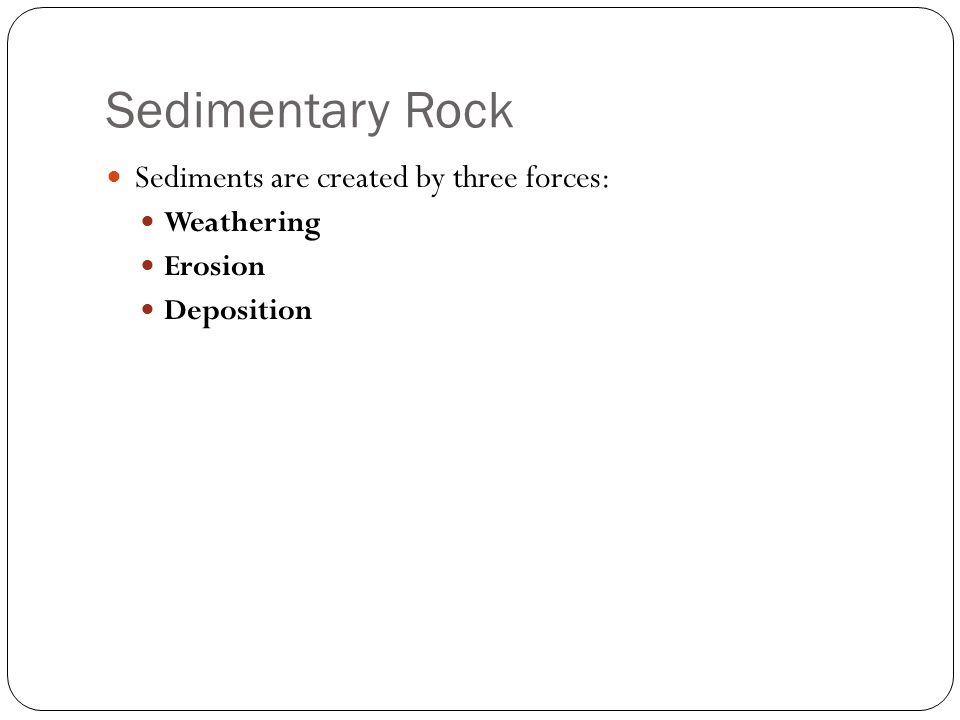 Sedimentary Rock Sediments are created by three forces: Weathering Erosion Deposition