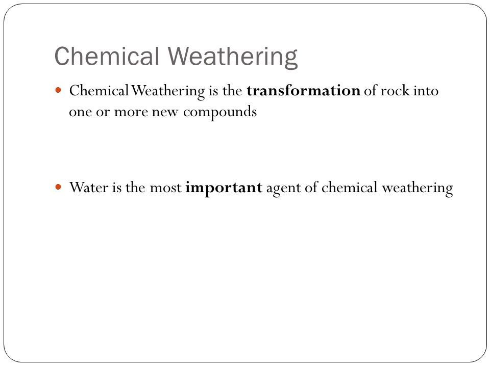 Chemical Weathering Chemical Weathering is the transformation of rock into one or more new compounds Water is the most important agent of chemical wea