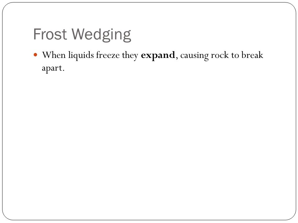 Frost Wedging When liquids freeze they expand, causing rock to break apart.