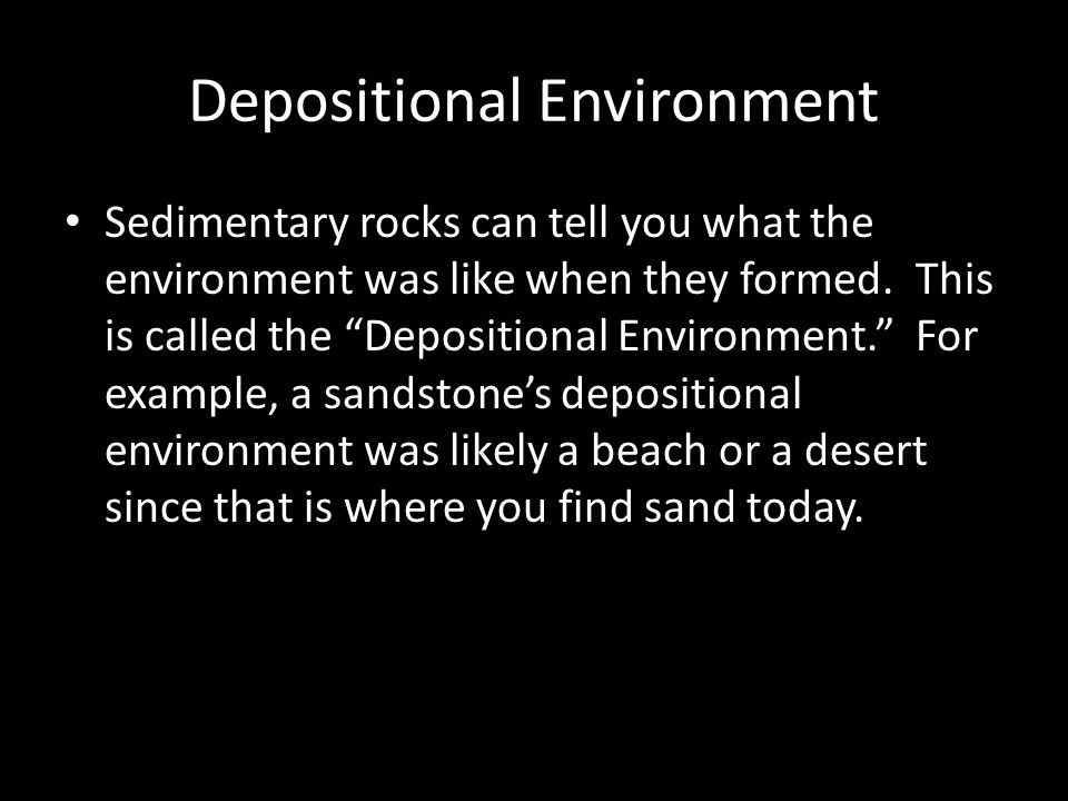 Depositional Environment Sedimentary rocks can tell you what the environment was like when they formed.