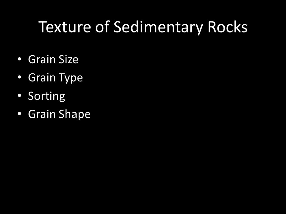 Texture of Sedimentary Rocks Grain Size Grain Type Sorting Grain Shape