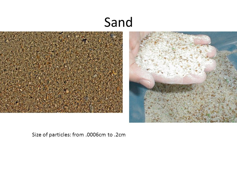 Sand Size of particles: from.0006cm to.2cm