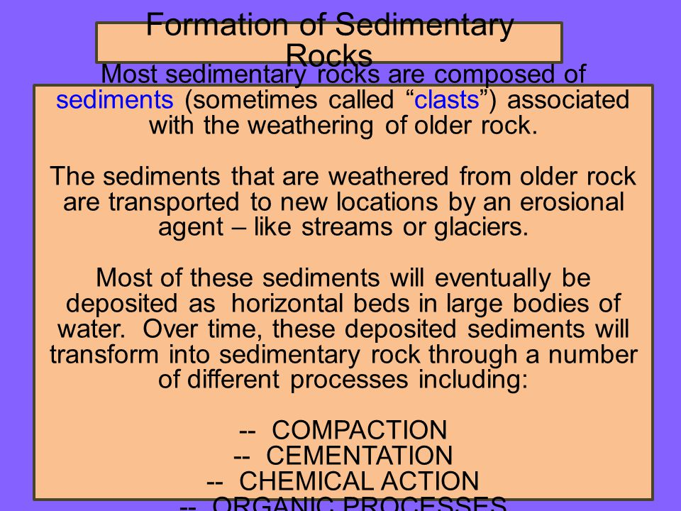 Formation of Sedimentary Rocks Most sedimentary rocks are composed of sediments (sometimes called clasts ) associated with the weathering of older rock.