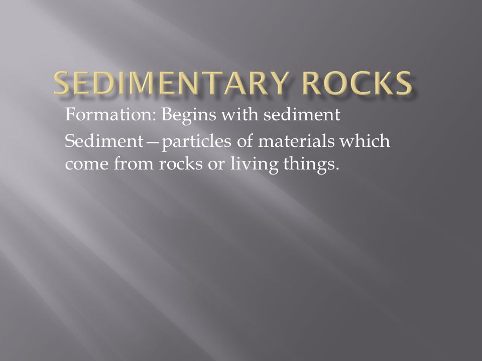 Formation: Begins with sediment Sediment—particles of materials which come from rocks or living things.